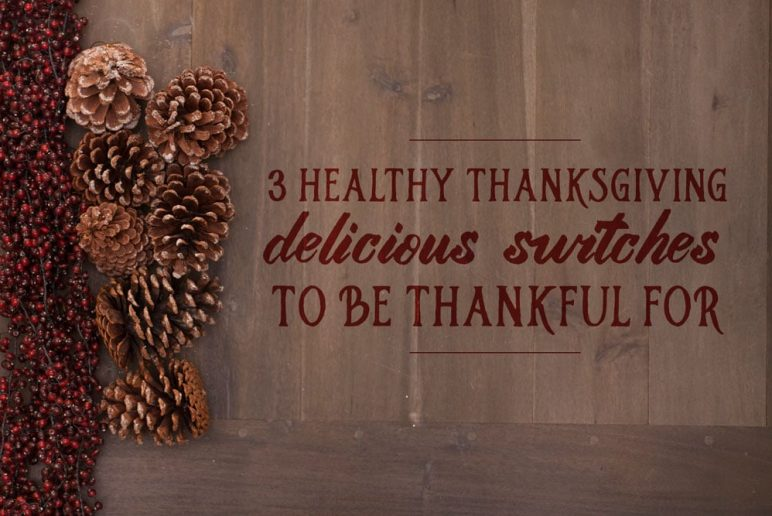 3 Healthy Thanksgiving Delicious Switches to be Thankful For