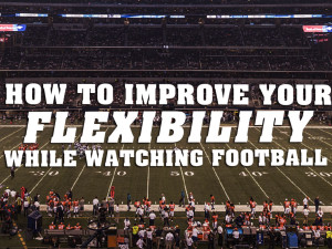 How to Improve Your Flexibility while Watching Football