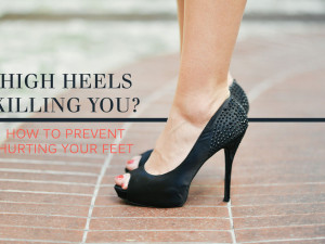 High Heels Killing You? How to Prevent Hurting Your Feet