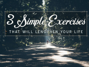 3 Simple Exercises That will Lengthen Your Life