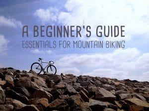 A Beginners Guide: Essentials for Mountain Biking