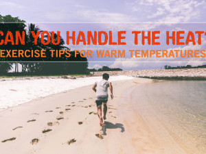 Can You Handle the Heat? Exercise Tips for Warm Temperatures