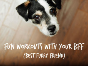 Fun Workouts with Your BFF (Best Furry Friend)
