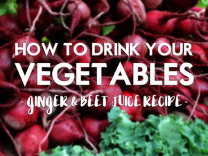 How to Drink Your Vegetables: Ginger & Beet Juice Recipe