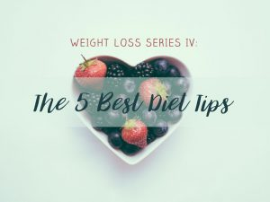 Weight Loss Series IV: The 5 Best Diet Tips