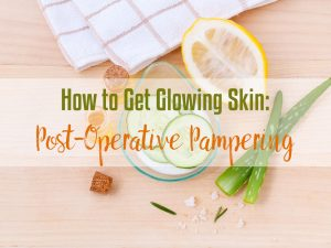 How to Get Glowing Skin: Post-Operative Pampering