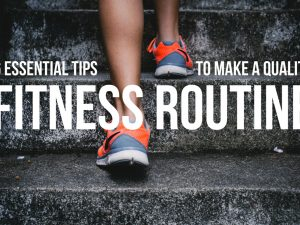 6 Essential Tips To Make a Quality Fitness Routine