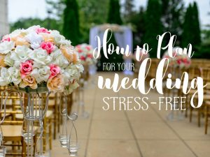How To Plan For Your Wedding Stress-Free