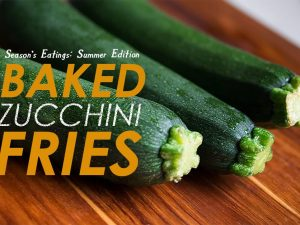 Season's Eatings Summer Edition: Baked Zucchini Fries