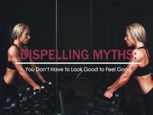 Dispelling Myths: You Don't Have to Look Good to Feel Good