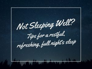Not Sleeping Well? Tips for a restful, refreshing, full night's sleep
