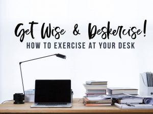Get Wise & Deskercise: How to Exercise at Your Desk
