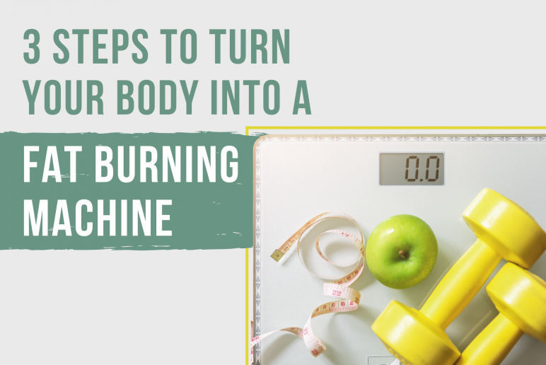 3 Steps to Turn Your Body Into a Fat Burning Machine